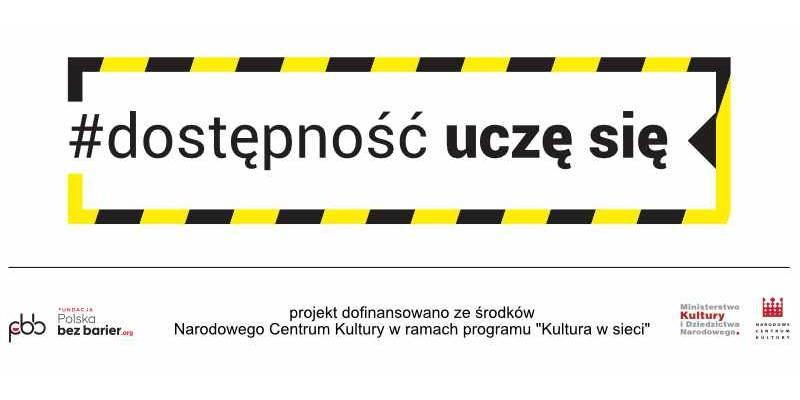 """Logotyp programu #dostępnośćuczęsię na białym tle. Czarno-żółta prostokątna obwódka, niedomknięta po lewej stronie, nawiązująca do kolorów taśmy ostrzegawczej. Wewnątrz niej czarny napis #dostępność uczę się. Słowa uczę się są pogrubione. Poniżej znajduje się cienka linia a pod nią informacja o organizatorze i dofinansowaniu: z lewej strony logotyp Fundacji Polska Bez Barier, po środku napis """"dofinansowano ze środków Narodowego Centrum Kultury w ramach programu Kultura w sieci"""", po prawej stronie logotyp Ministerstwa Kultury i Dziedzictwa Narodowego i logotyp Narodowego Centrum Kultury."""
