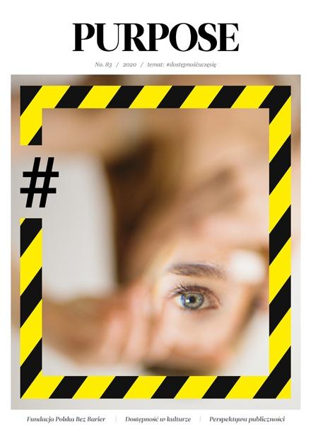 """Okładka magazynu Purpose. Rozmyte zdjęcie - widoczny fragment dłoni i oko. Wokół zdjęcia prostokątna ramka, przypominająca taśmę ostrzegawczą. Z lewej strony ramka jest przerwana a w przerwie znajduje się czarny znaczek """"hasztag"""". Powyżej zdjęcia napis PURPOSE, poniżej tekst numer 83 / 2020 / temat / #dostępnośćuczęsię. Poniżej zdjęcia napisy """"Fundacja Polska Bez Barier / Dostępność w kulturze / Perspektywa publiczności""""."""
